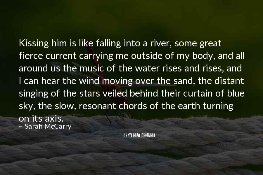 Sarah McCarry Sayings: Kissing him is like falling into a river, some great fierce current carrying me outside