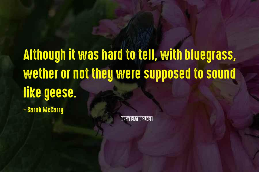 Sarah McCarry Sayings: Although it was hard to tell, with bluegrass, wether or not they were supposed to