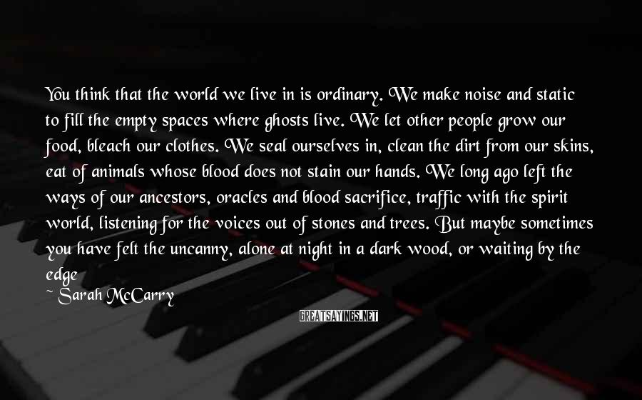 Sarah McCarry Sayings: You think that the world we live in is ordinary. We make noise and static