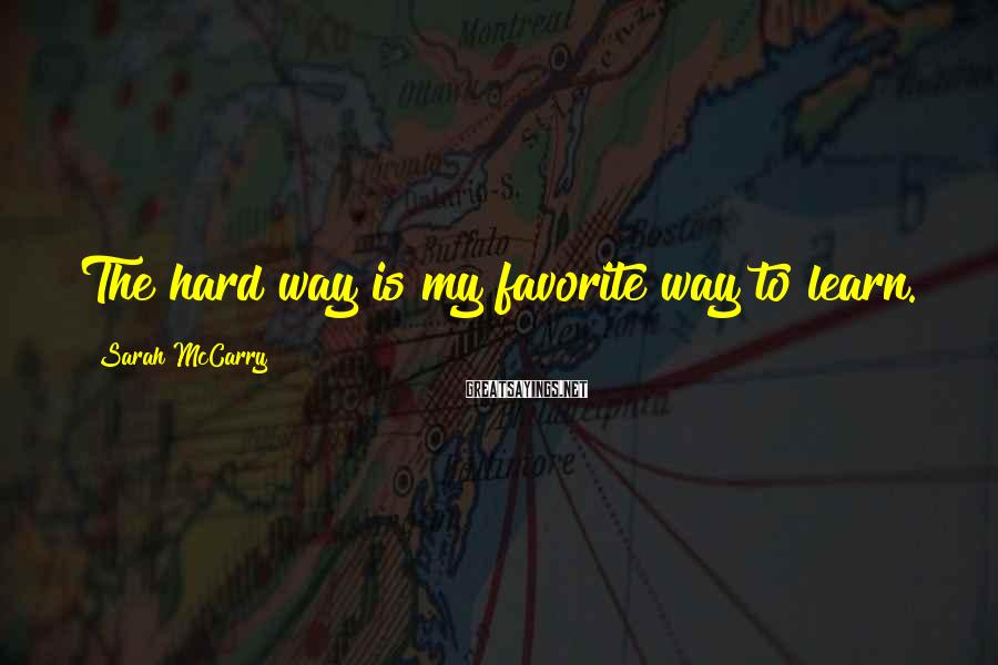 Sarah McCarry Sayings: The hard way is my favorite way to learn.