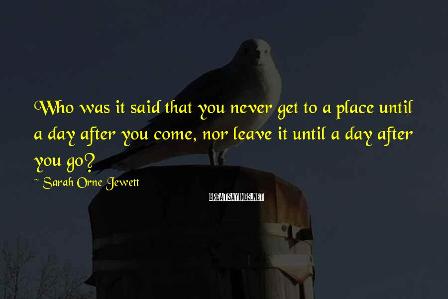 Sarah Orne Jewett Sayings: Who was it said that you never get to a place until a day after