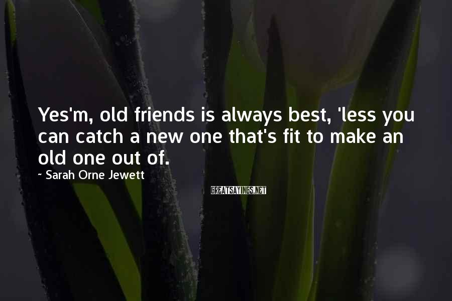 Sarah Orne Jewett Sayings: Yes'm, old friends is always best, 'less you can catch a new one that's fit