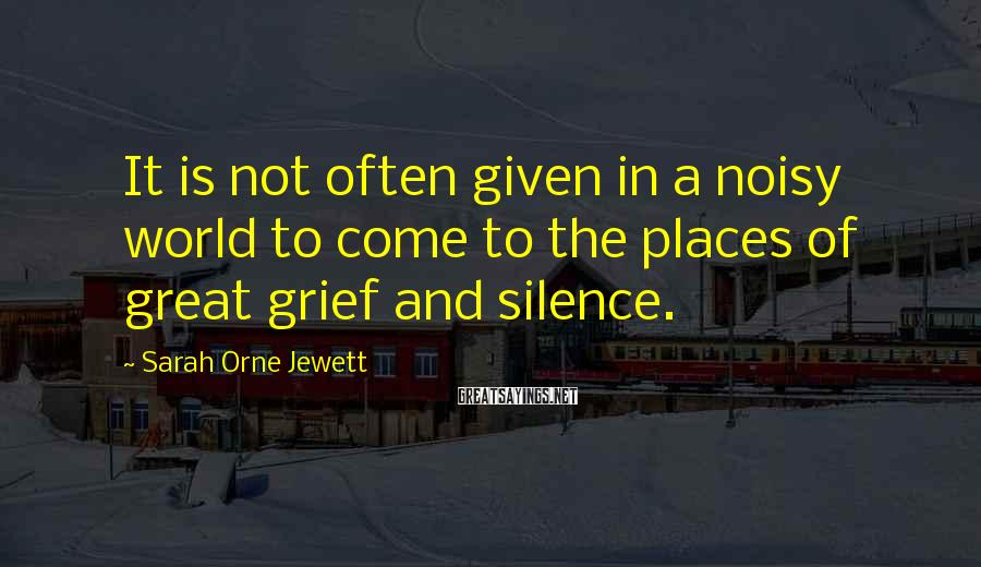 Sarah Orne Jewett Sayings: It is not often given in a noisy world to come to the places of