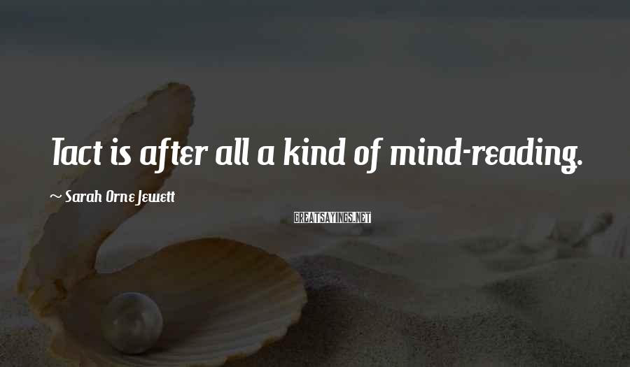 Sarah Orne Jewett Sayings: Tact is after all a kind of mind-reading.
