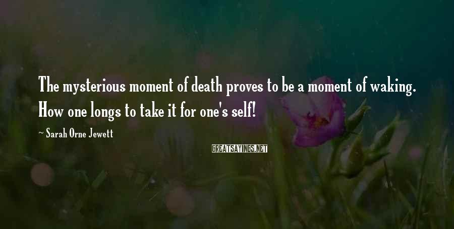 Sarah Orne Jewett Sayings: The mysterious moment of death proves to be a moment of waking. How one longs