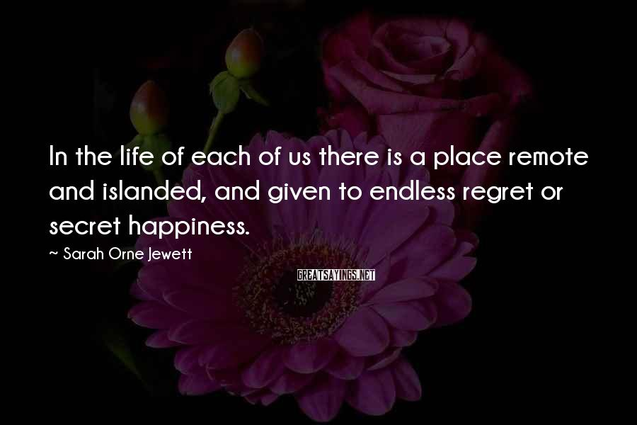 Sarah Orne Jewett Sayings: In the life of each of us there is a place remote and islanded, and