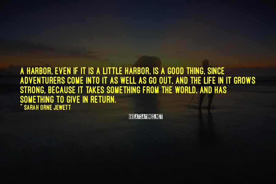 Sarah Orne Jewett Sayings: A harbor, even if it is a little harbor, is a good thing, since adventurers