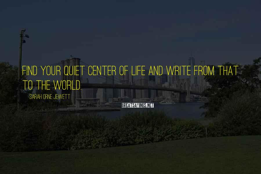 Sarah Orne Jewett Sayings: Find your quiet center of life and write from that to the world.
