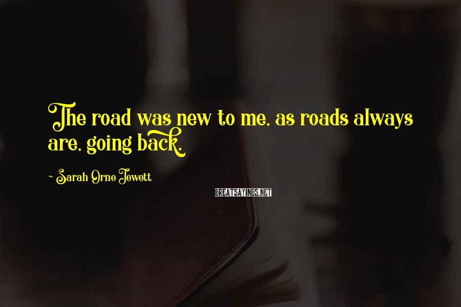 Sarah Orne Jewett Sayings: The road was new to me, as roads always are, going back.