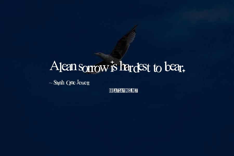 Sarah Orne Jewett Sayings: A lean sorrow is hardest to bear.
