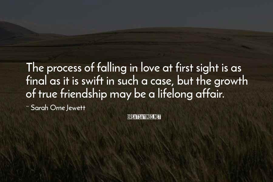 Sarah Orne Jewett Sayings: The process of falling in love at first sight is as final as it is