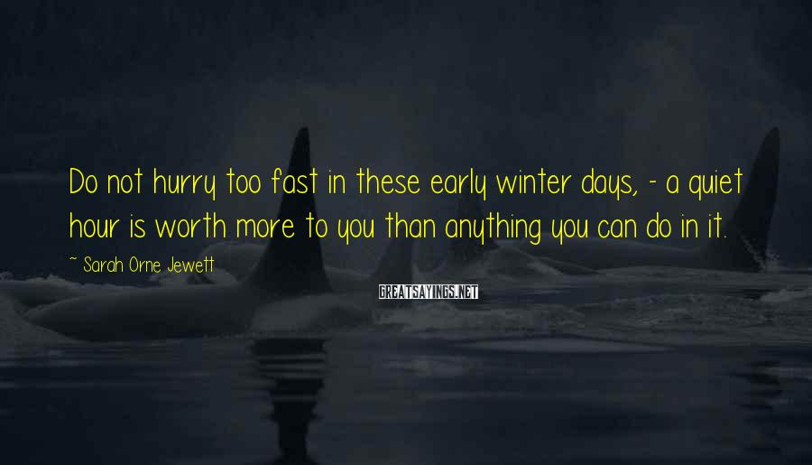 Sarah Orne Jewett Sayings: Do not hurry too fast in these early winter days, - a quiet hour is