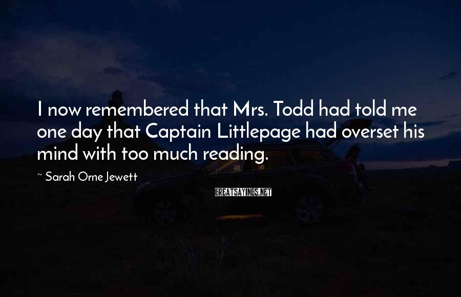 Sarah Orne Jewett Sayings: I now remembered that Mrs. Todd had told me one day that Captain Littlepage had