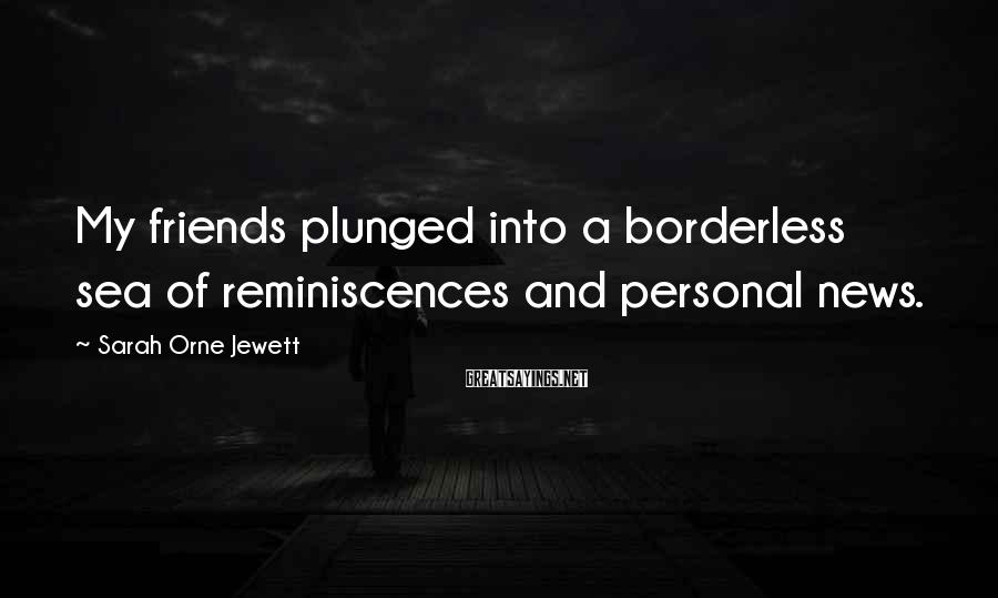 Sarah Orne Jewett Sayings: My friends plunged into a borderless sea of reminiscences and personal news.