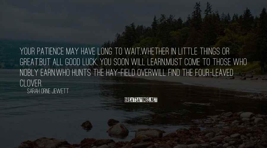 Sarah Orne Jewett Sayings: Your patience may have long to wait,Whether in little things or great,But all good luck,