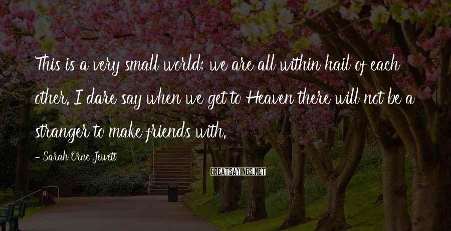 Sarah Orne Jewett Sayings: This is a very small world; we are all within hail of each other. I