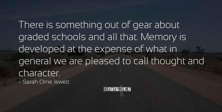 Sarah Orne Jewett Sayings: There is something out of gear about graded schools and all that. Memory is developed