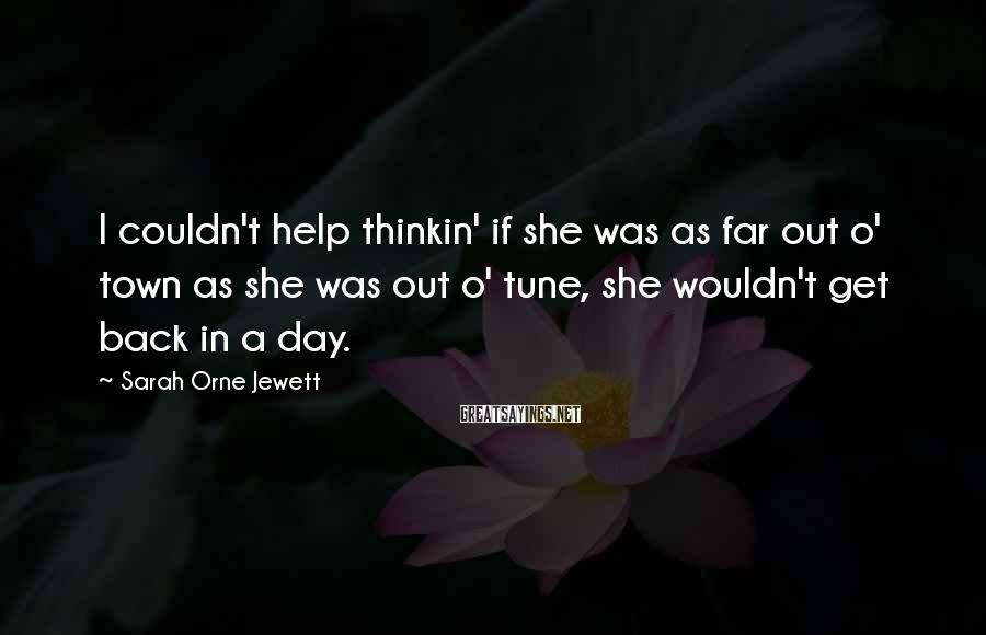 Sarah Orne Jewett Sayings: I couldn't help thinkin' if she was as far out o' town as she was