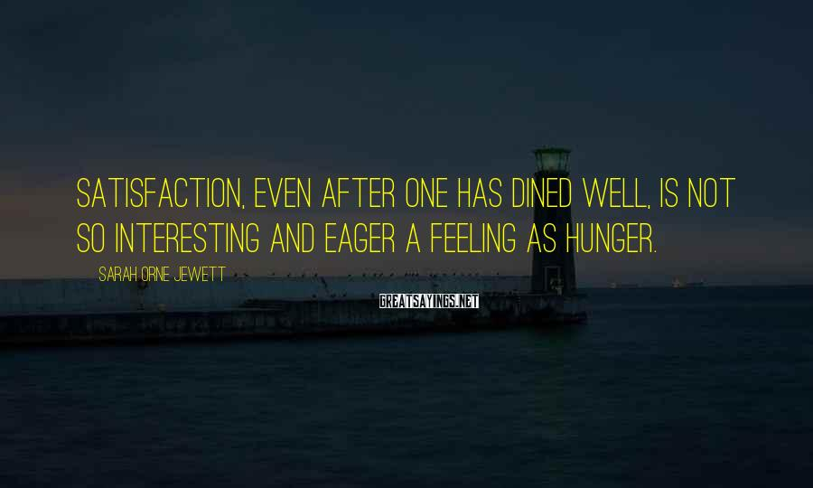 Sarah Orne Jewett Sayings: Satisfaction, even after one has dined well, is not so interesting and eager a feeling