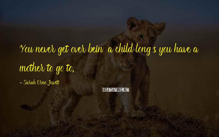 Sarah Orne Jewett Sayings: You never get over bein' a child long's you have a mother to go to.
