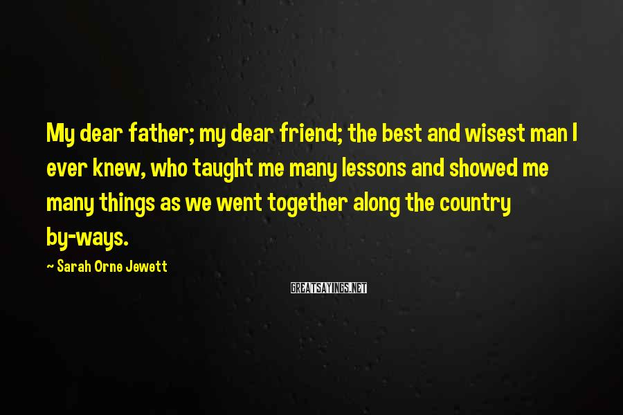 Sarah Orne Jewett Sayings: My dear father; my dear friend; the best and wisest man I ever knew, who