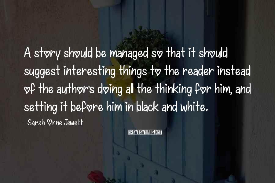 Sarah Orne Jewett Sayings: A story should be managed so that it should suggest interesting things to the reader