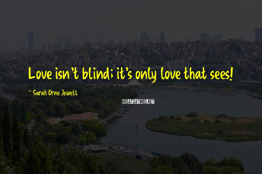 Sarah Orne Jewett Sayings: Love isn't blind; it's only love that sees!