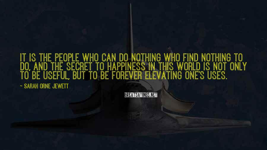 Sarah Orne Jewett Sayings: It is the people who can do nothing who find nothing to do, and the