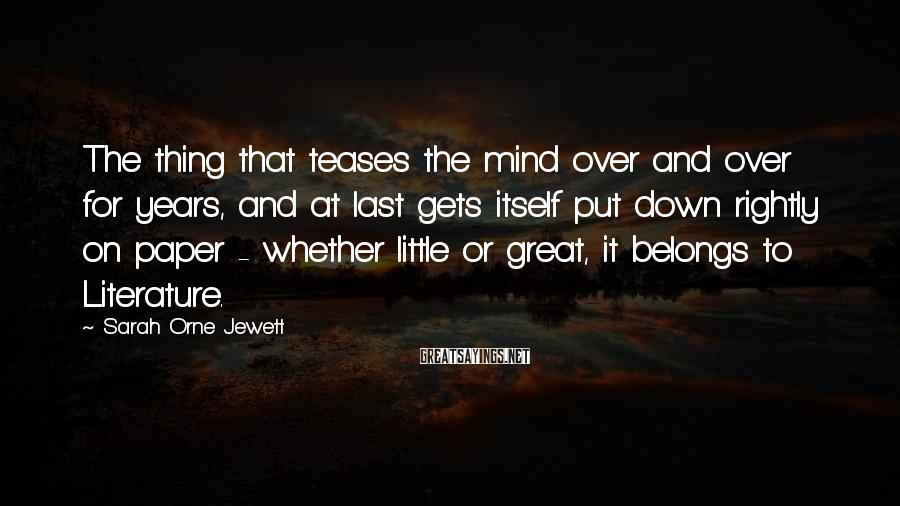 Sarah Orne Jewett Sayings: The thing that teases the mind over and over for years, and at last gets