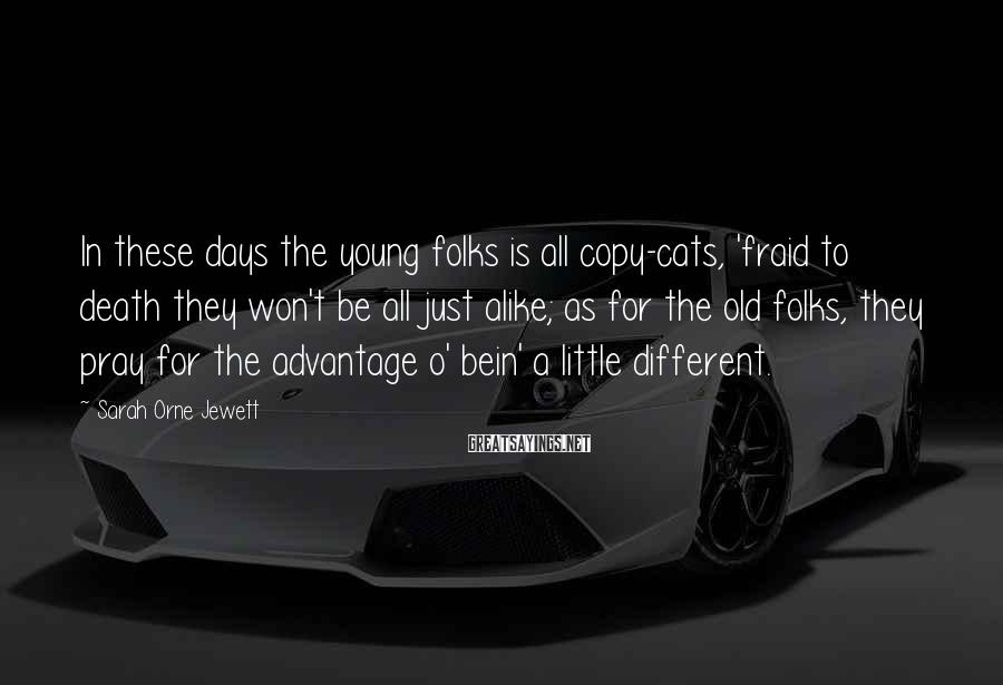 Sarah Orne Jewett Sayings: In these days the young folks is all copy-cats, 'fraid to death they won't be