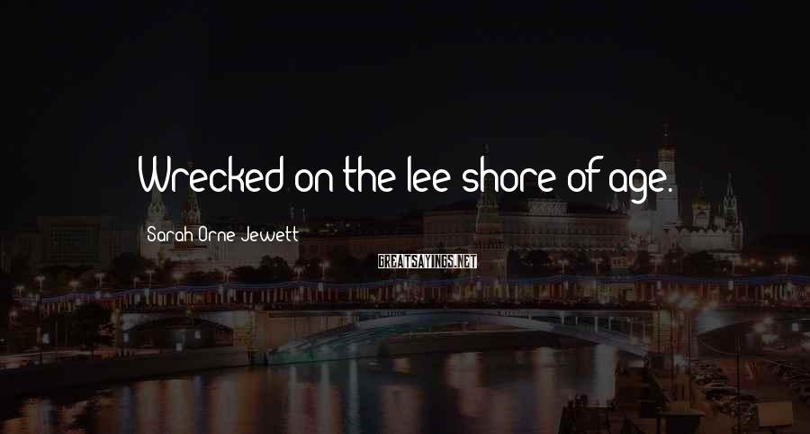 Sarah Orne Jewett Sayings: Wrecked on the lee shore of age.