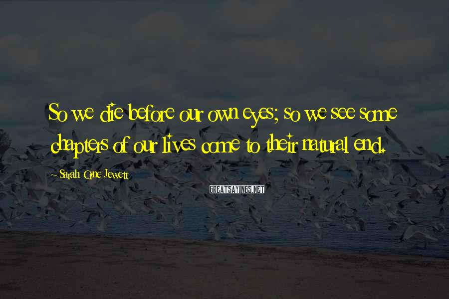 Sarah Orne Jewett Sayings: So we die before our own eyes; so we see some chapters of our lives