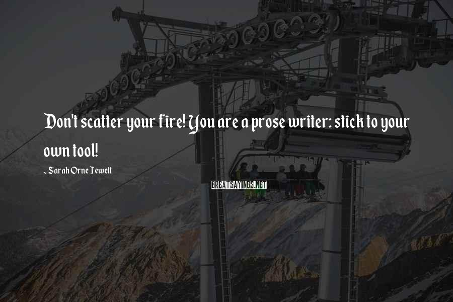 Sarah Orne Jewett Sayings: Don't scatter your fire! You are a prose writer: stick to your own tool!