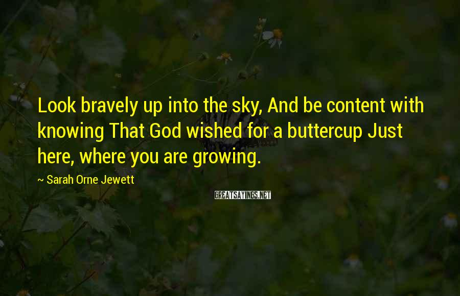Sarah Orne Jewett Sayings: Look bravely up into the sky, And be content with knowing That God wished for