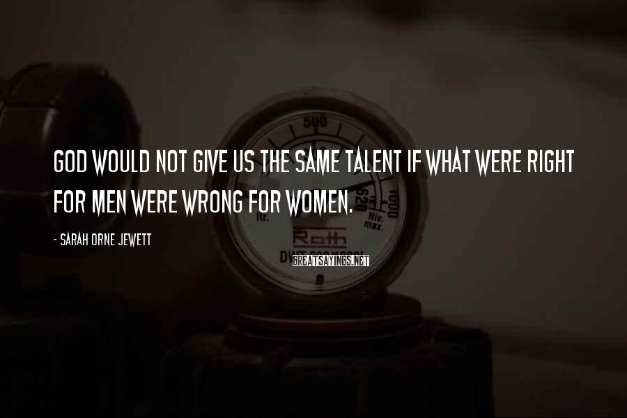 Sarah Orne Jewett Sayings: God would not give us the same talent if what were right for men were