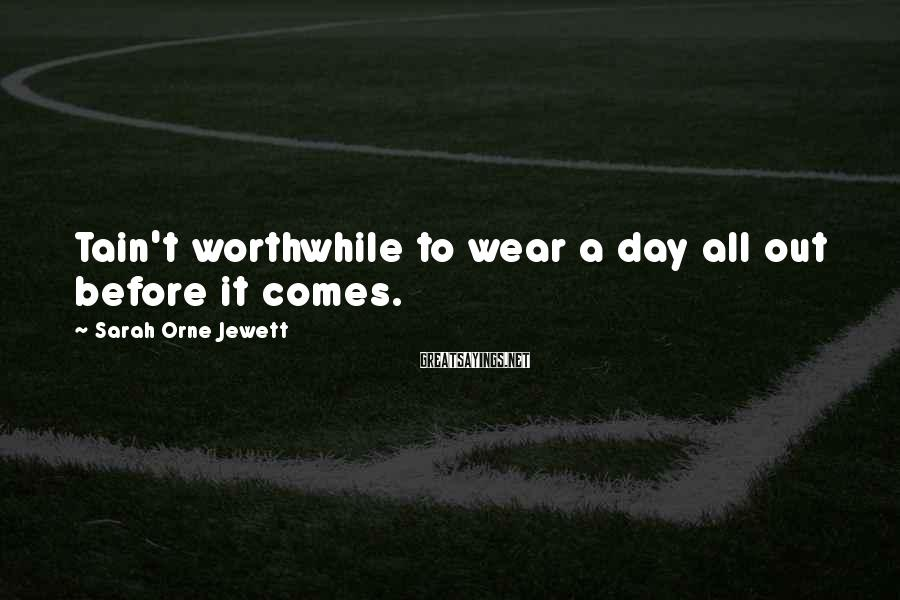 Sarah Orne Jewett Sayings: Tain't worthwhile to wear a day all out before it comes.