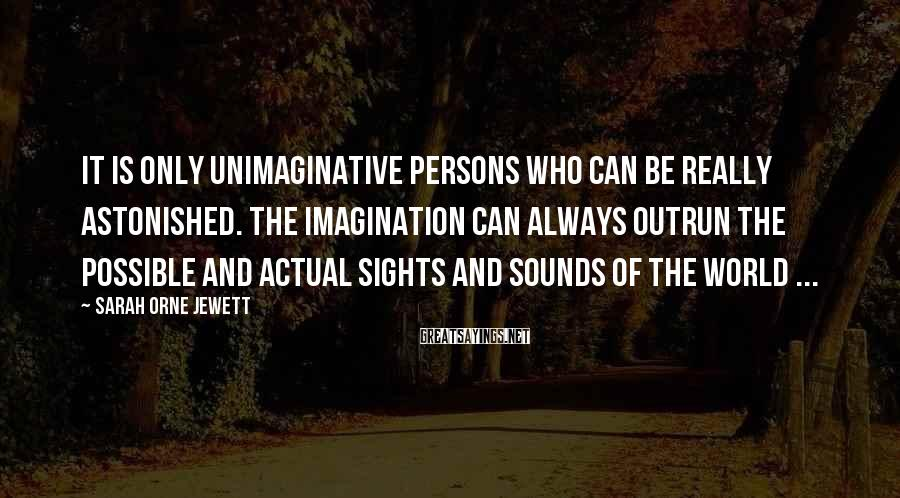 Sarah Orne Jewett Sayings: It is only unimaginative persons who can be really astonished. The imagination can always outrun