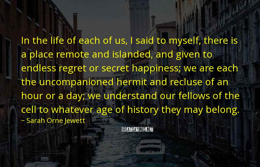 Sarah Orne Jewett Sayings: In the life of each of us, I said to myself, there is a place