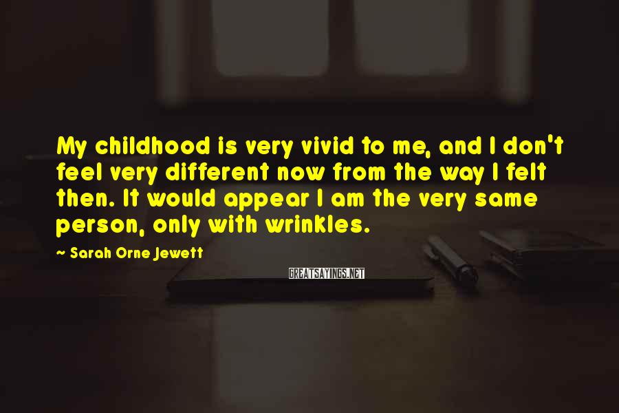 Sarah Orne Jewett Sayings: My childhood is very vivid to me, and I don't feel very different now from