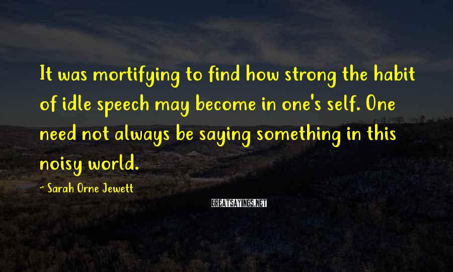 Sarah Orne Jewett Sayings: It was mortifying to find how strong the habit of idle speech may become in