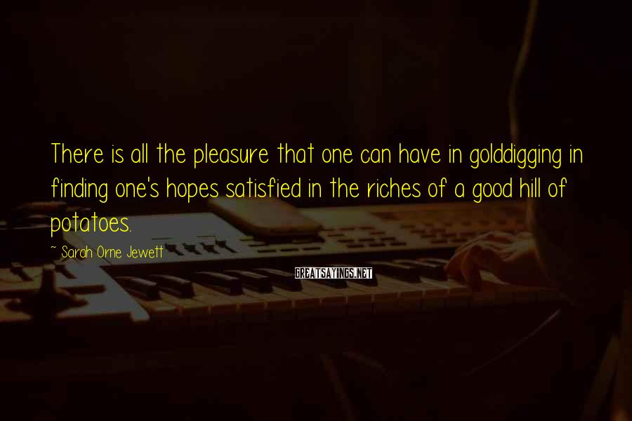 Sarah Orne Jewett Sayings: There is all the pleasure that one can have in golddigging in finding one's hopes