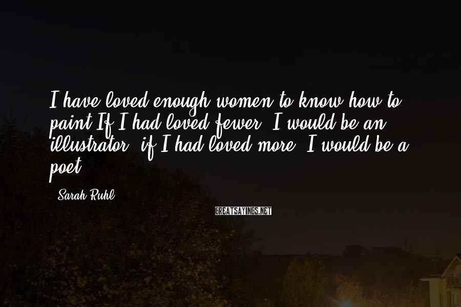 Sarah Ruhl Sayings: I have loved enough women to know how to paint.If I had loved fewer, I