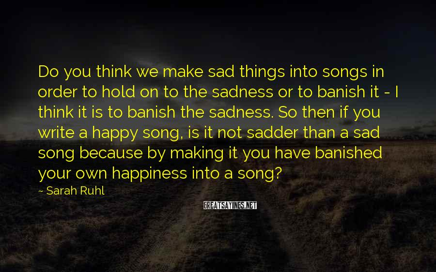 Sarah Ruhl Sayings: Do you think we make sad things into songs in order to hold on to