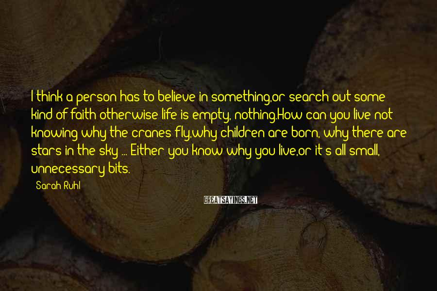 Sarah Ruhl Sayings: I think a person has to believe in something,or search out some kind of faith;otherwise