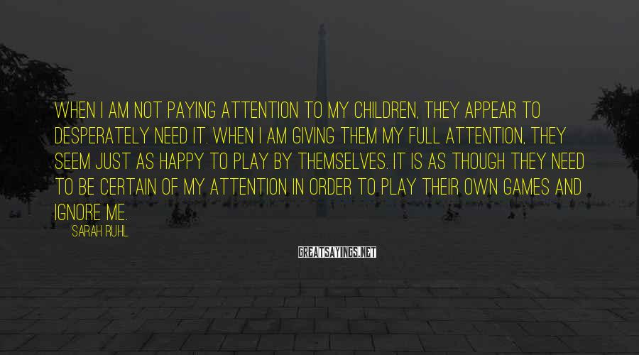 Sarah Ruhl Sayings: When I am not paying attention to my children, they appear to desperately need it.