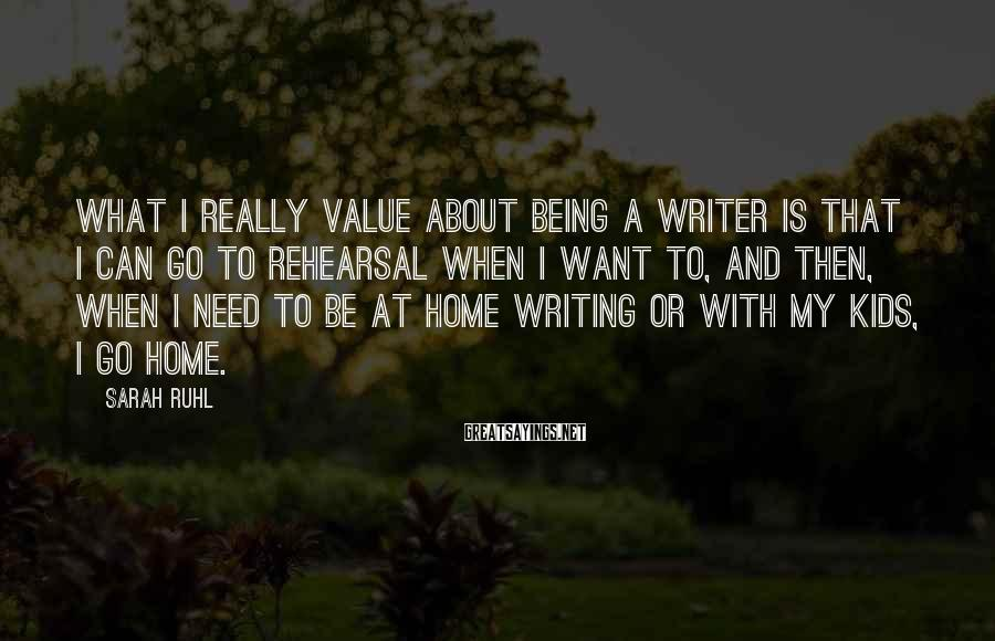 Sarah Ruhl Sayings: What I really value about being a writer is that I can go to rehearsal