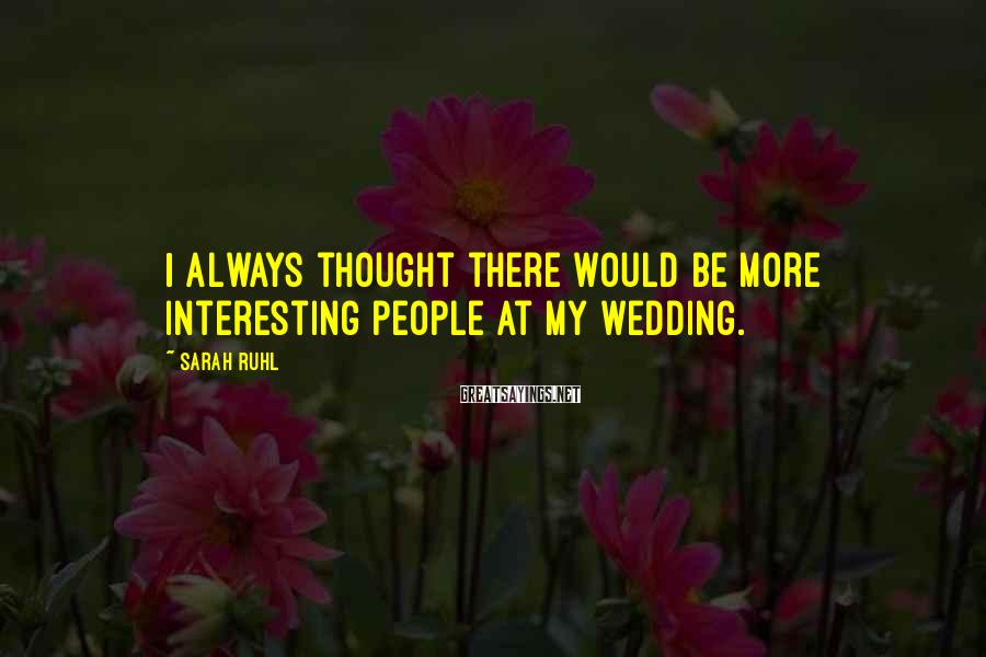 Sarah Ruhl Sayings: I always thought there would be more interesting people at my wedding.