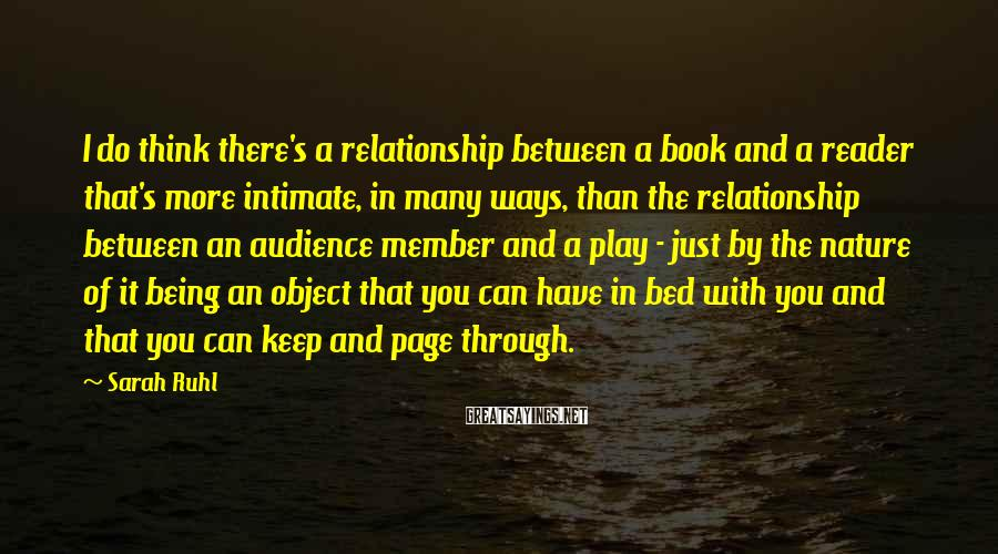 Sarah Ruhl Sayings: I do think there's a relationship between a book and a reader that's more intimate,