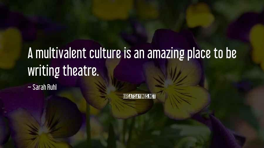 Sarah Ruhl Sayings: A multivalent culture is an amazing place to be writing theatre.