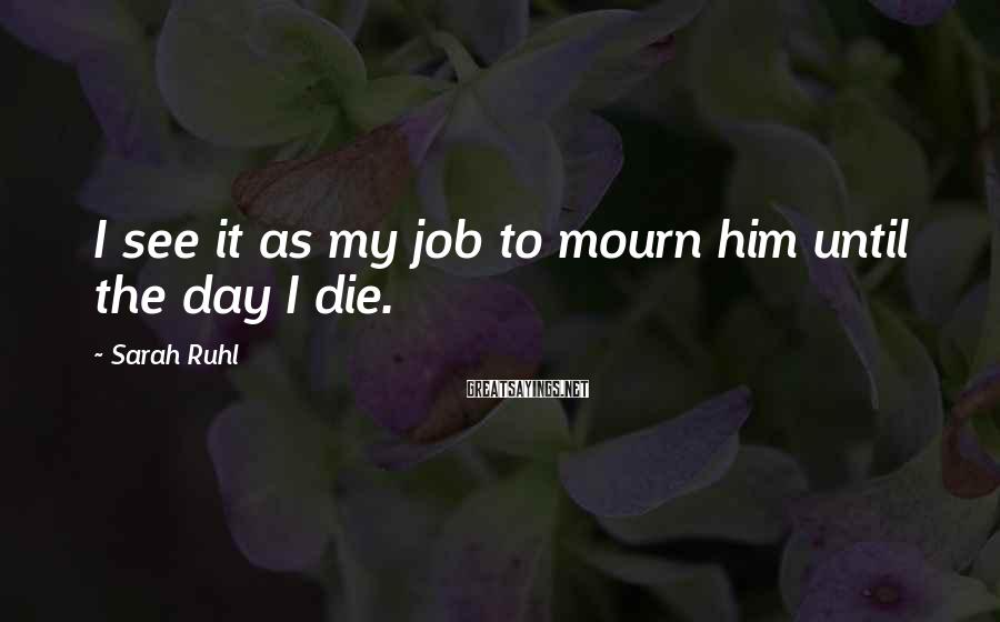 Sarah Ruhl Sayings: I see it as my job to mourn him until the day I die.